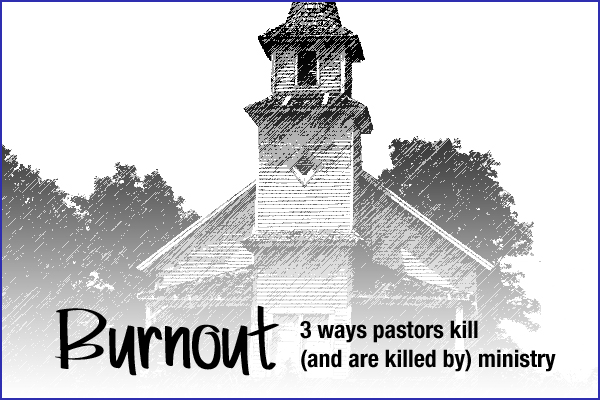 Burnout: 3 Ways Pastors Kill (and are killed by) Ministry