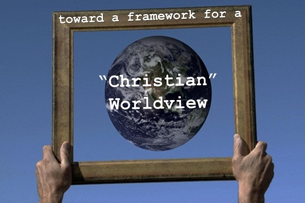 "Toward a framework for a ""Christian"" Worldview"
