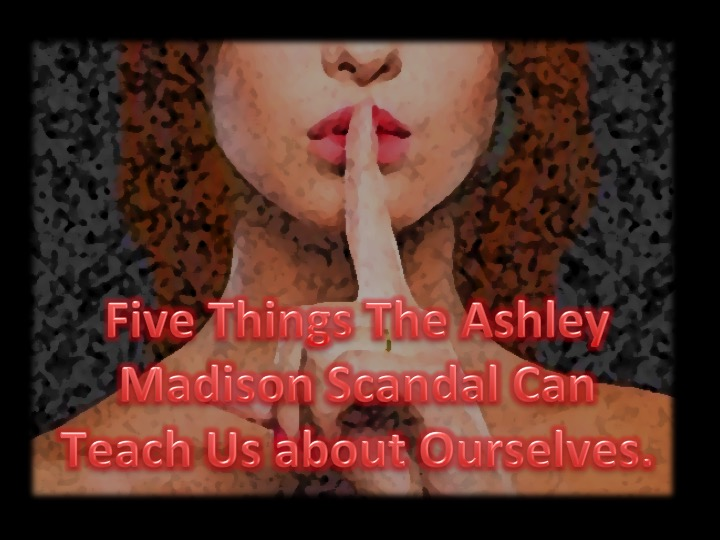 Five Things The Ashley Madison Scandal Can Teach Us about Ourselves.