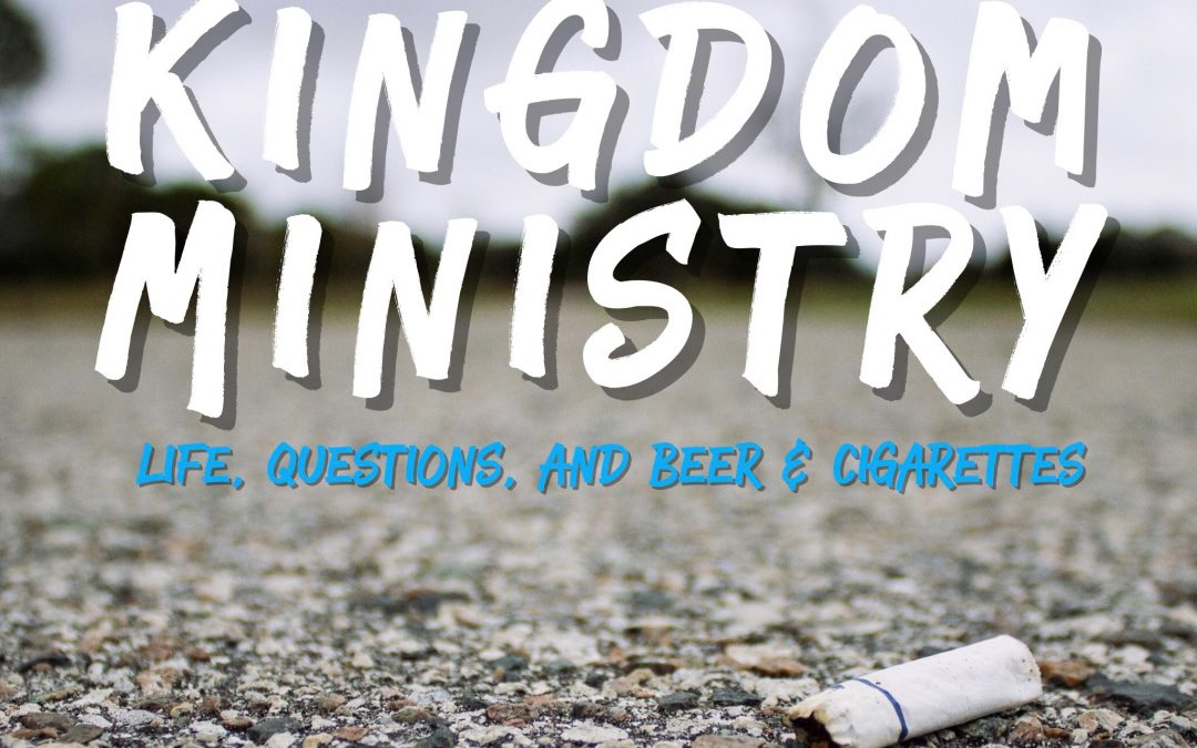 Kingdom Ministry: Life, Questions, and Beer & Cigarettes