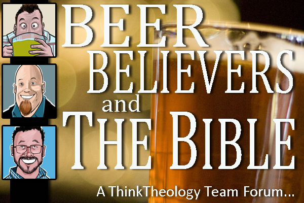 Beer, Believers, and The Bible – A ThinkTheology Team Forum