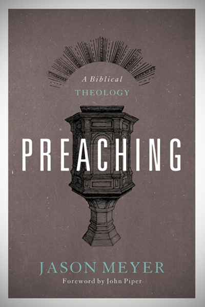 Preaching: A Biblical Theology, by Jason C. Meyer
