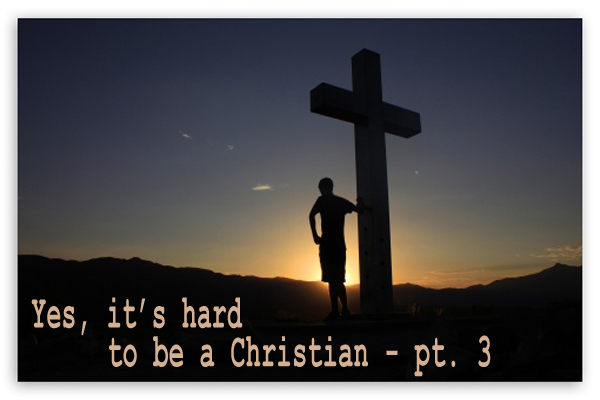 Yes. It's hard to be a Christian (pt. 3).