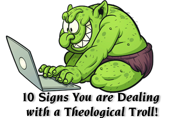 10 Signs You are Dealing with a Theological Troll!