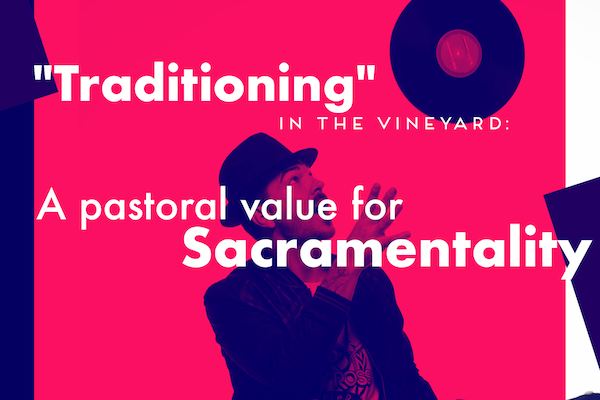 """Traditioning"" in the Vineyard: A Pastoral Value for Sacramentality."